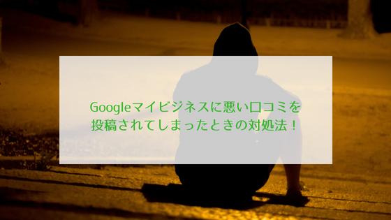 Googleマイビジネスに悪い口コミを投稿されてしまったときの対処法!