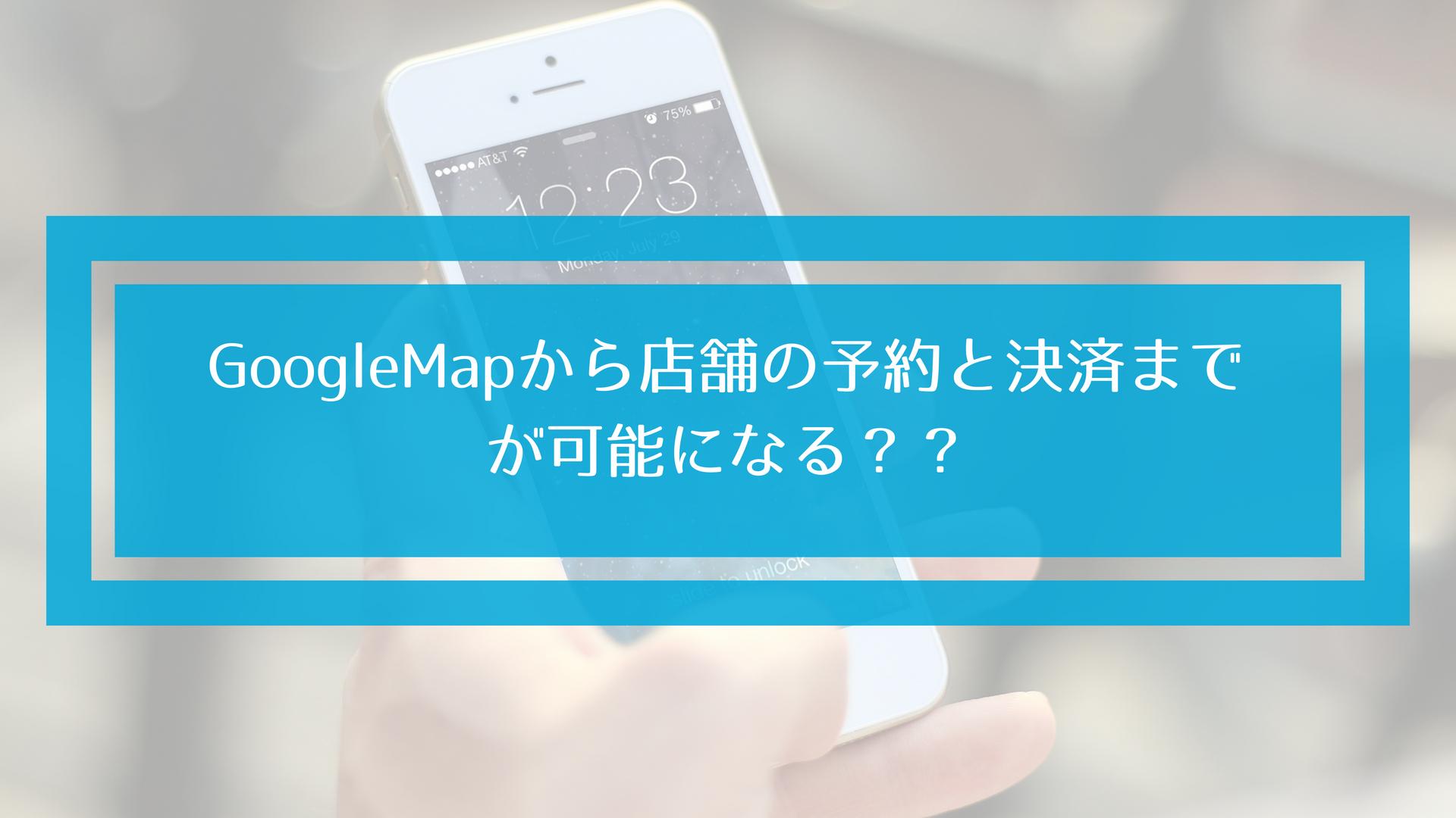 【MEO最新情報】GoogleMapから店舗の予約や決済が可能になる?