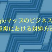 Googleマップのビジネス情報重複における対処方法