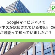 Googleマイビジネスで「ビジネスが認知されている要因」の確認が可能って知っていましたか?