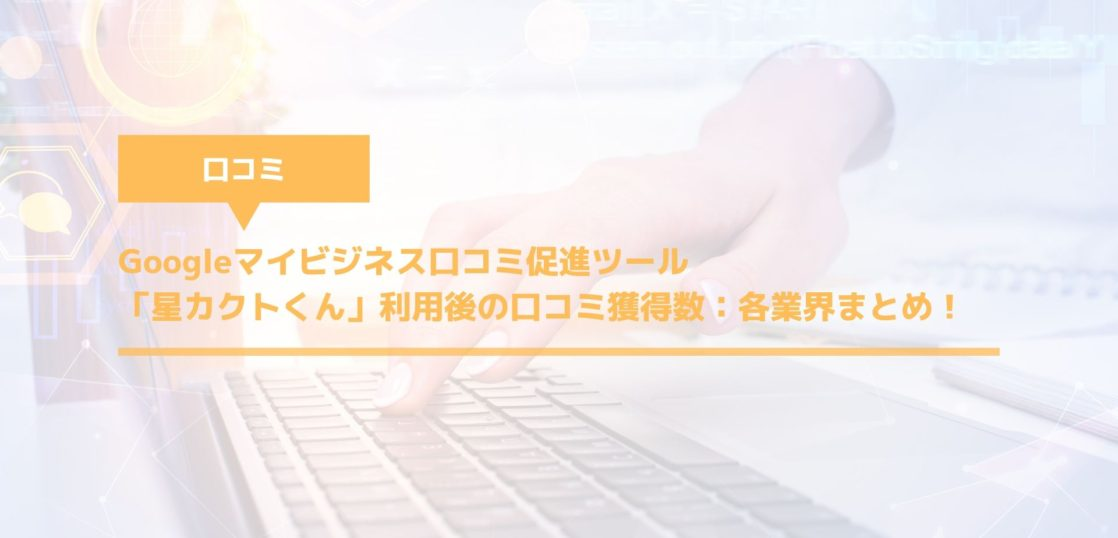 Googleマイビジネス口コミ促進ツール「星カクトくん」利用後の口コミ獲得数:各業界まとめ!