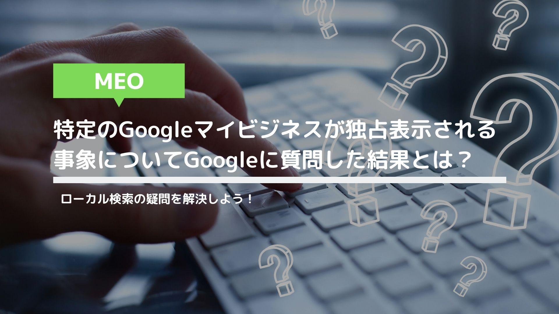 特定のGoogleマイビジネスが独占表示される事象についてGoogleに質問した結果とは?