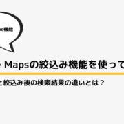 Google Mapsの絞込み(フィルタ機能)検索で『絞込み前』と『絞込み後』の検索結果の違いを調べてみた!