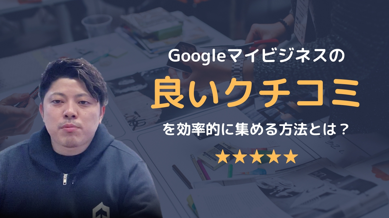 """Googleマイビジネスの""""良いクチコミ""""を効率的に集める方法について徹底解説!"""