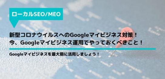 新型コロナウイルスへのGoogleマイビジネス対策!今、Googleマイビジネス運用でやっておくべきこと!