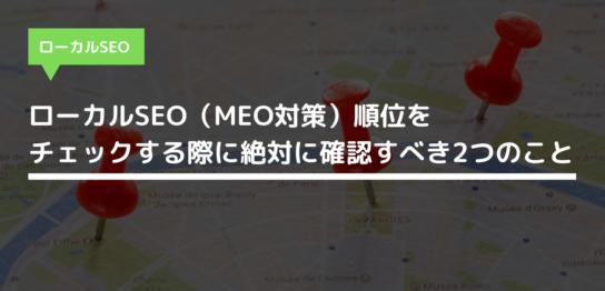 ローカルSEO(MEO対策)順位をチェックする際に絶対に確認すべき2つのこと