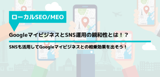 GoogleマイビジネスとSNS運用の親和性とは!?