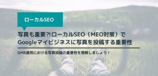 写真も重要⁈ローカルSEO(MEO対策)でGoogleマイビジネスに写真を投稿する重要性
