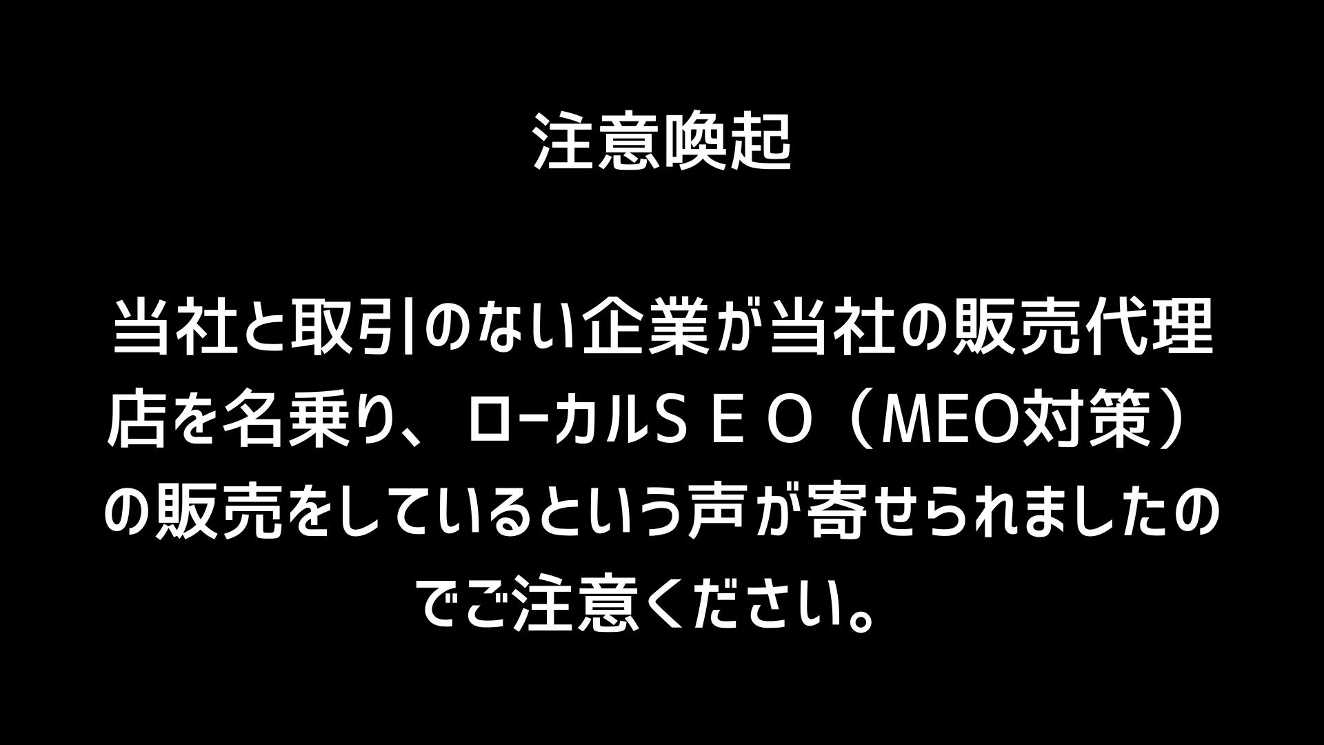 当社と取引のない企業が当社の販売代理店を名乗り、ローカルS E O(MEO対策)の販売をしているという声が寄せられましたのでご注意ください。