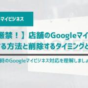 【放置厳禁!】店舗のGoogleマイビジネスを削除する方法と削除するタイミングとは?
