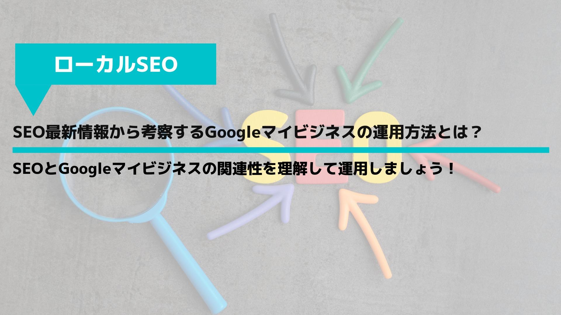 SEO最新情報から考察するGoogleマイビジネスの運用方法とは?