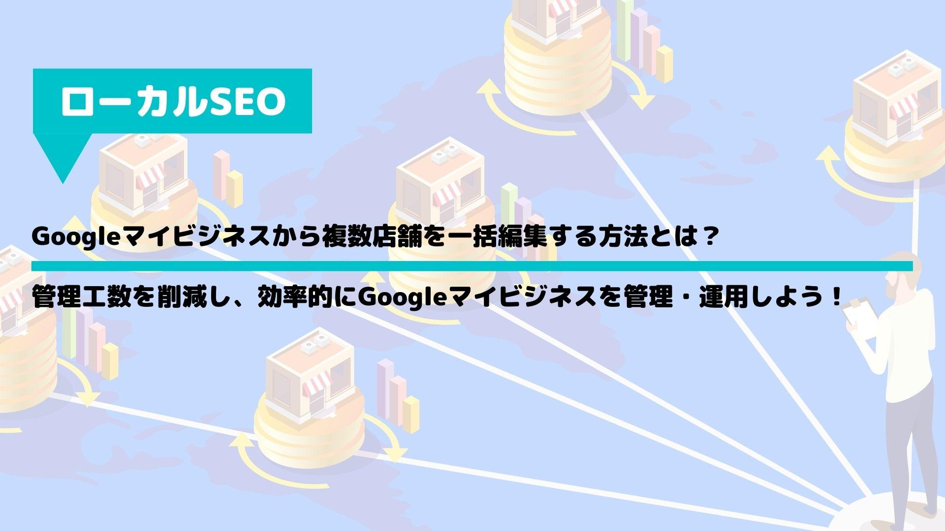 Googleマイビジネスから複数店舗を一括編集する方法とは?