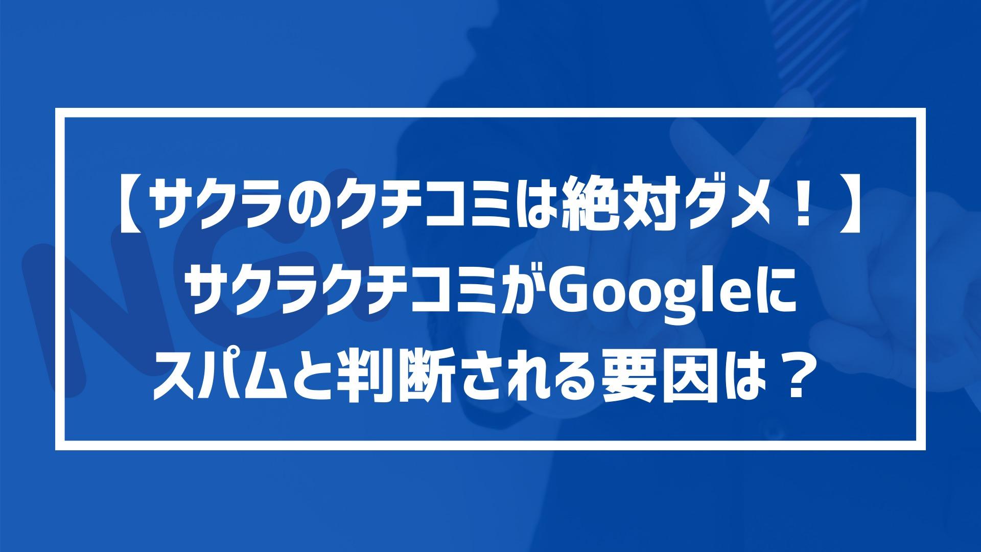 【サクラのクチコミは絶対ダメ!】サクラクチコミがGoogleにスパムと判断される要因は?