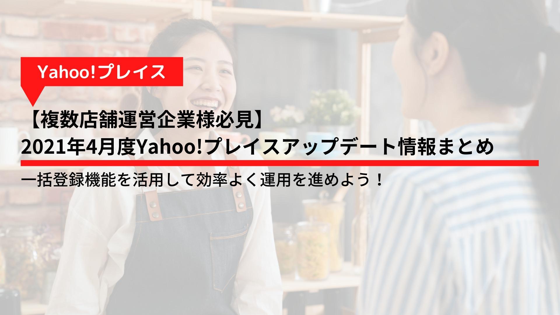 【複数店舗運営企業様必見】 2021年4月度Yahoo!プレイスアップデート情報まとめ