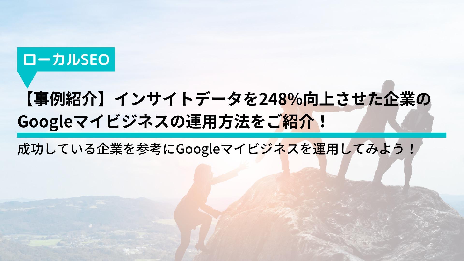 【事例紹介】インサイトデータを248%向上させた企業のGoogleマイビジネスの運用方法をご紹介!