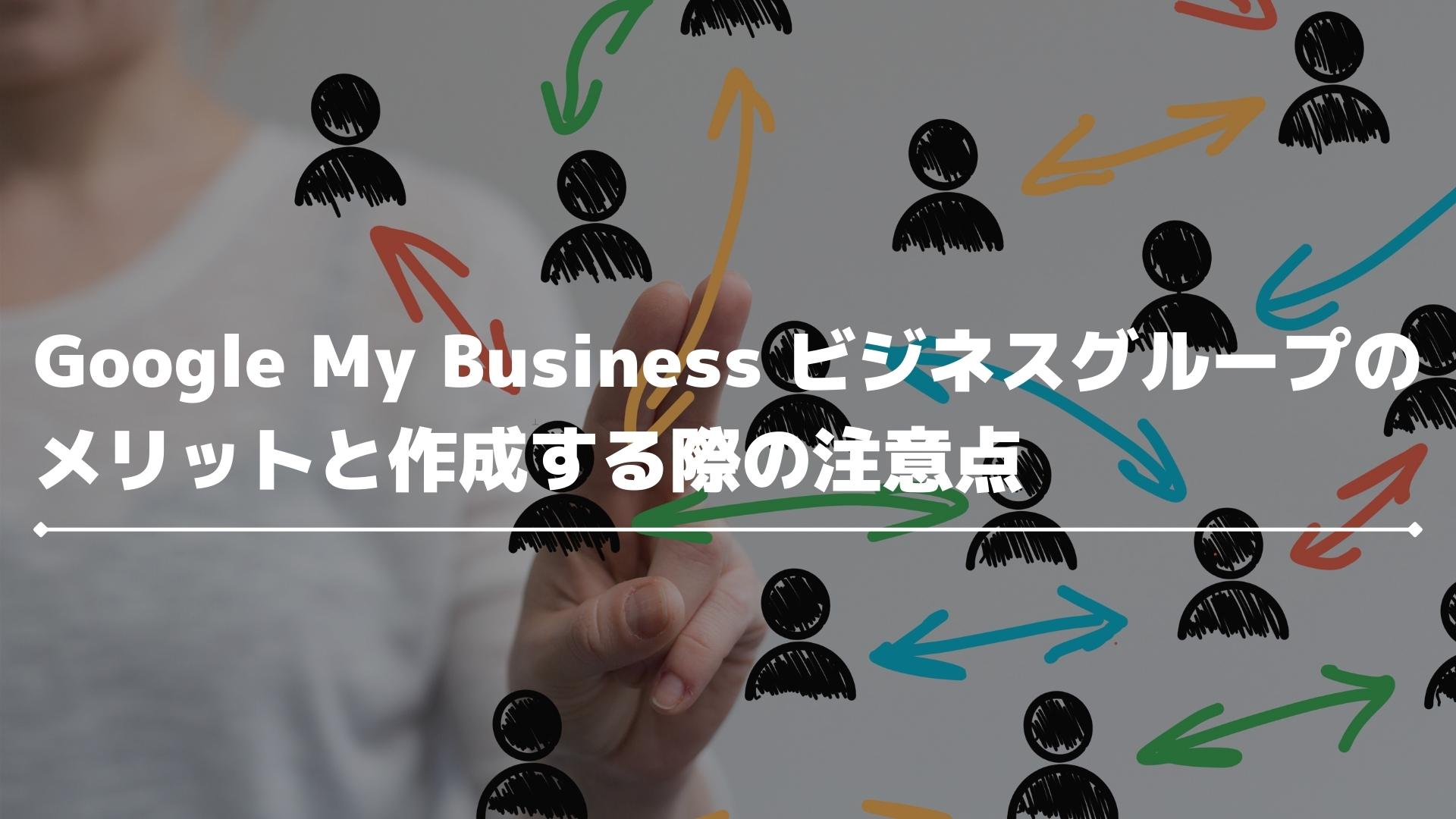 Google My Business ビジネス グループのメリットと作成する際の注意点