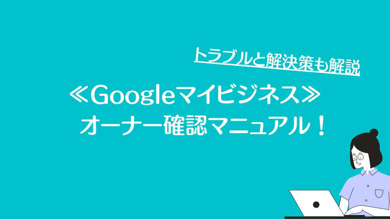 Googleマイビジネスのオーナー確認マニュアル!トラブルと解決策も解説