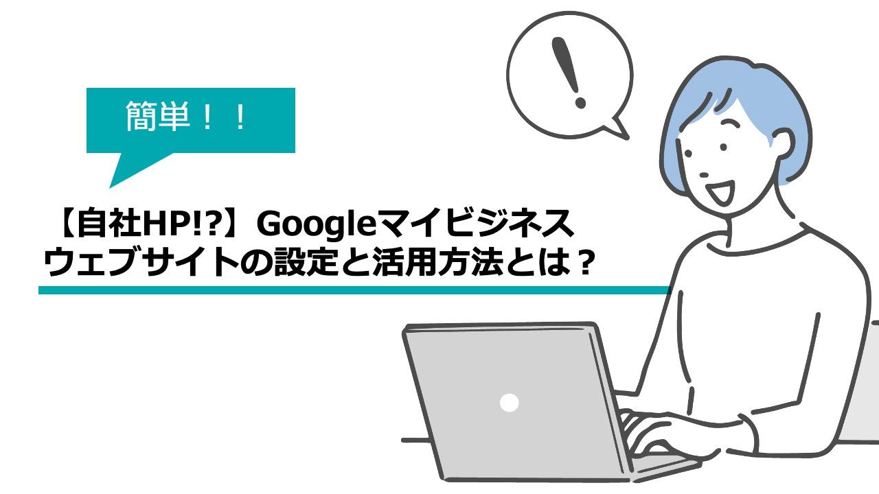 【自社HP!?】Googleマイビジネスのウェブサイトの設定と活用方法とは?