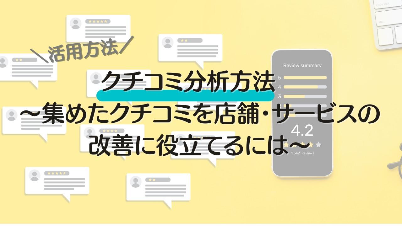 クチコミ分析方法~集めたクチコミを店舗・サービスの改善に役立てるには~