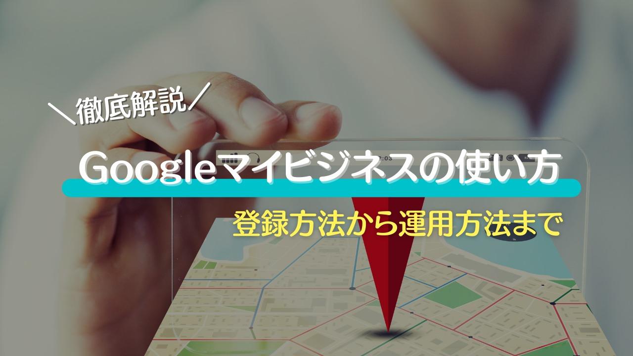 完全版   Googleマイビジネスの使い方を登録から運用まで徹底解説